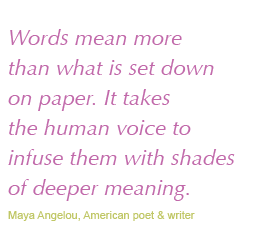 Words mean more than what is set down on paper. It takes the human voice to infuse them with shades of deeper meaning.  Maya Angelou, American poet & write